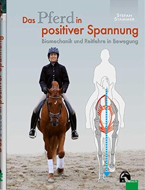 Das Pferd in positiver Spannung: Biomechanik und Reitlehre in Bewegung
