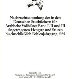 Nachzuchtsammlung der in den Deutschen Stutbüchern für Arabische Vollblüter Band I, II und III eingetragenen Hengste und Stuten bis einschließlich Fohlenjahrgang 1985